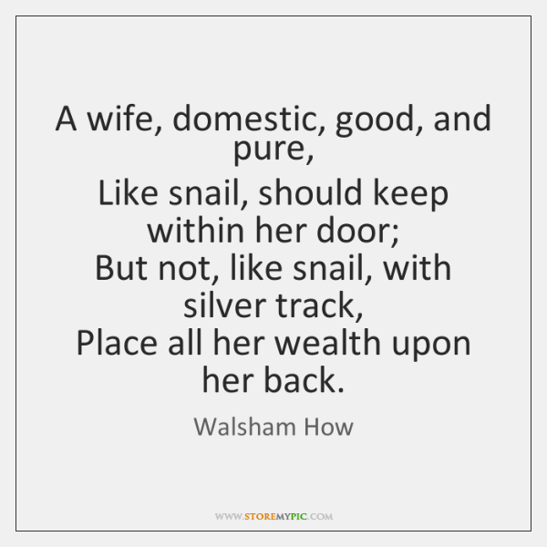A wife, domestic, good, and pure,  Like snail, should keep within her ...