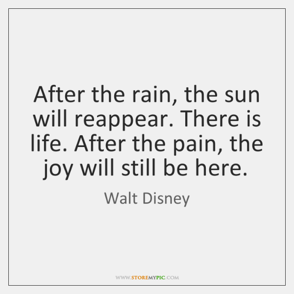 After the rain, the sun will reappear. There is life. After the ...