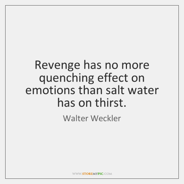 Revenge has no more quenching effect on emotions than salt water has ...