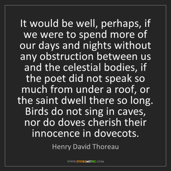 Henry David Thoreau: It would be well, perhaps, if we were to spend more of...