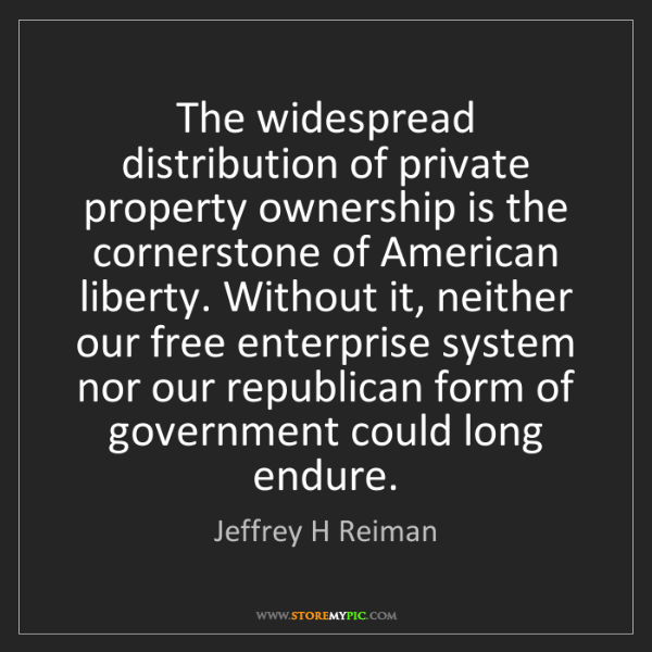Jeffrey H Reiman: The widespread distribution of private property ownership...
