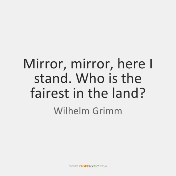 Mirror, mirror, here I stand. Who is the fairest in the land?