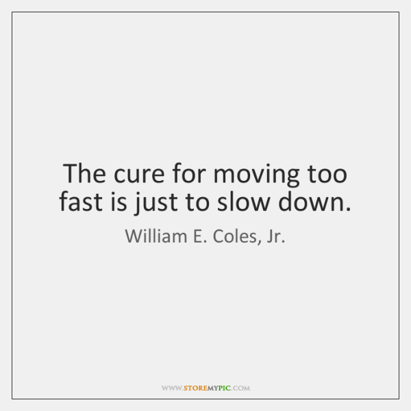 The cure for moving too fast is just to slow down.
