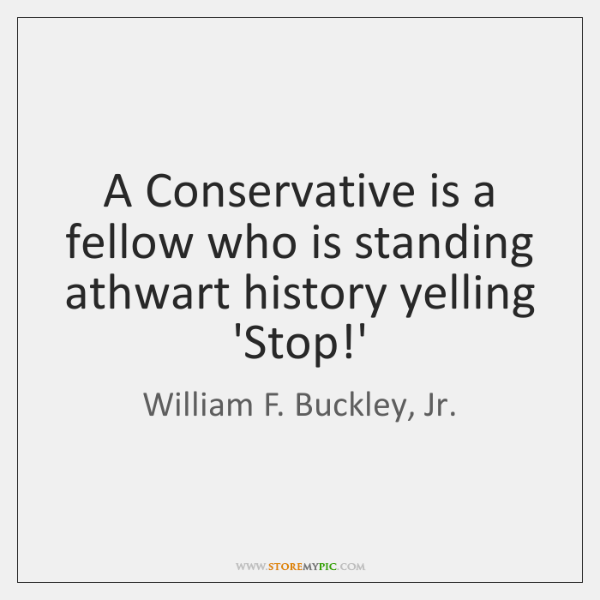 A Conservative is a fellow who is standing athwart history yelling 'Stop!...