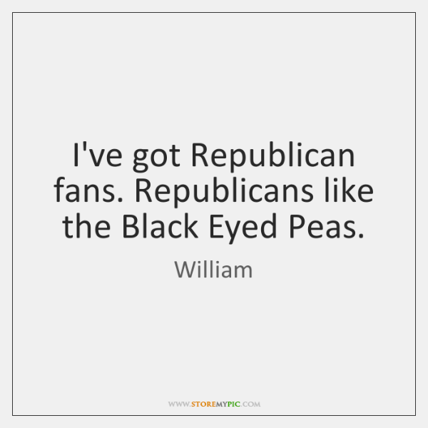 I've got Republican fans. Republicans like the Black Eyed Peas.