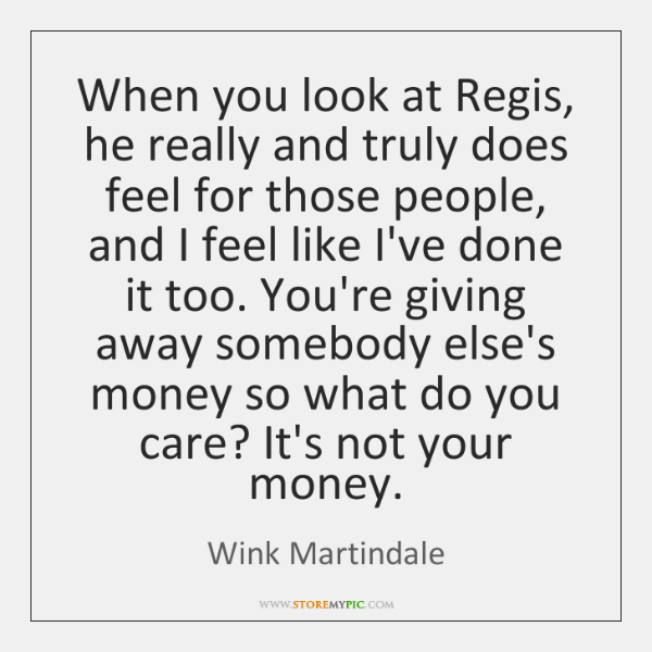 When you look at Regis, he really and truly does feel for ...