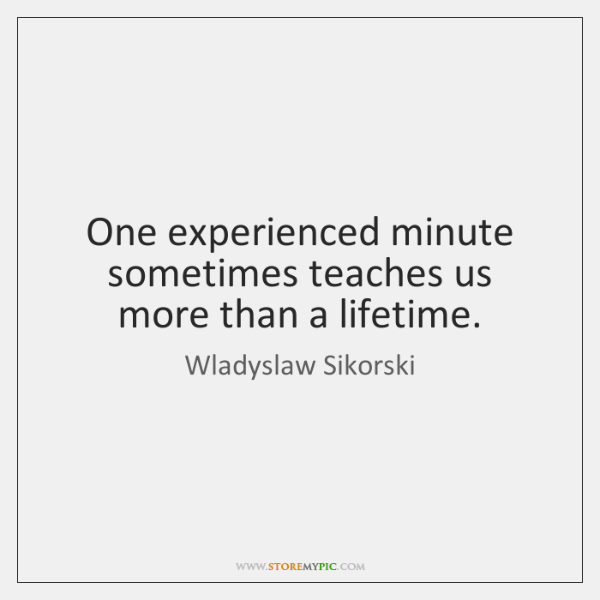 One experienced minute sometimes teaches us more than a lifetime.