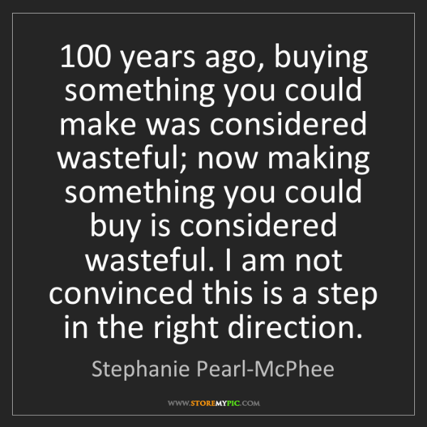 Stephanie Pearl-McPhee: 100 years ago, buying something you could make was considered...