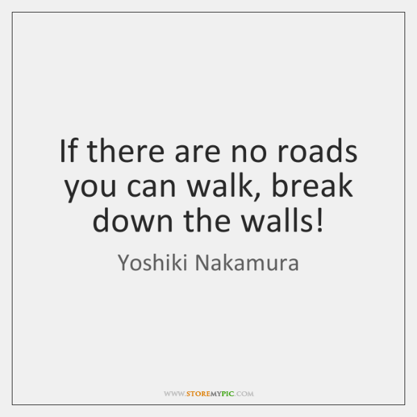 If there are no roads you can walk, break down the walls!