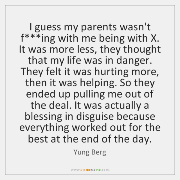 I guess my parents wasn't f***ing with me being with X. ...