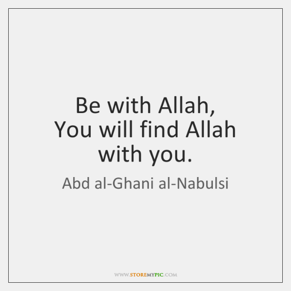 Be with Allah,  You will find Allah with you.
