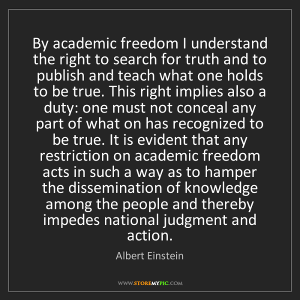 Albert Einstein: By academic freedom I understand the right to search...