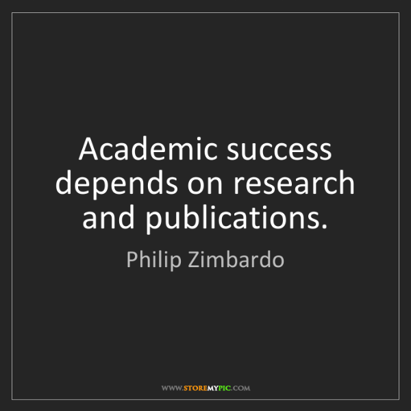 Philip Zimbardo: Academic success depends on research and publications.