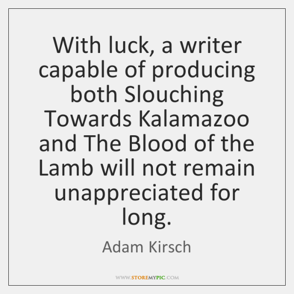 With luck, a writer capable of producing both Slouching Towards Kalamazoo and ...