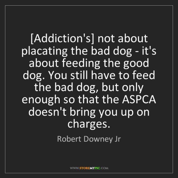 Robert Downey Jr: [Addiction's] not about placating the bad dog - it's...
