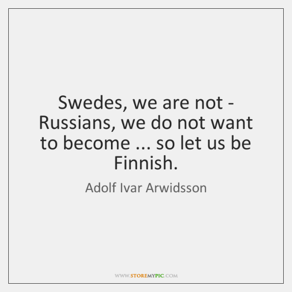 Swedes, we are not - Russians, we do not want to become ... ...