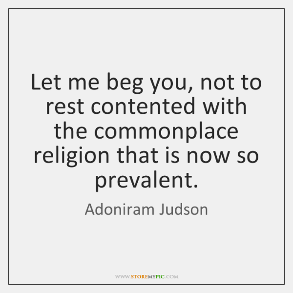 Let me beg you, not to rest contented with the commonplace religion ...