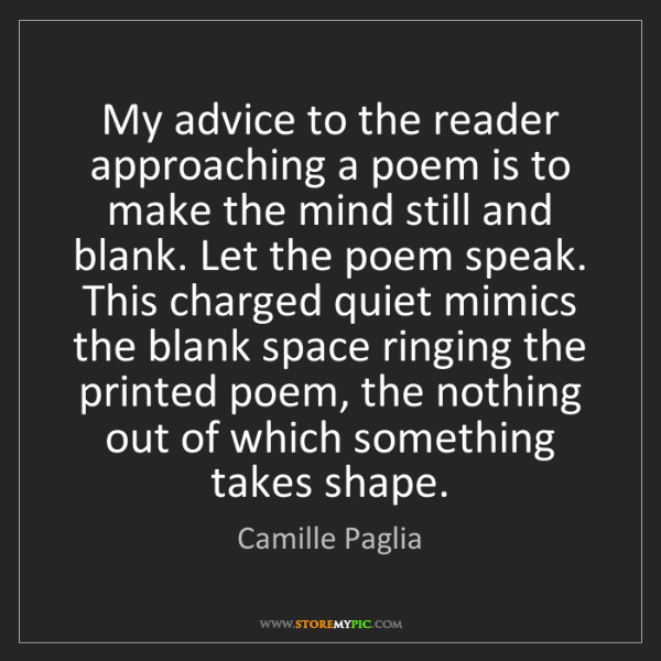 Camille Paglia: My advice to the reader approaching a poem is to make...