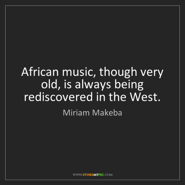 Miriam Makeba: African music, though very old, is always being rediscovered...