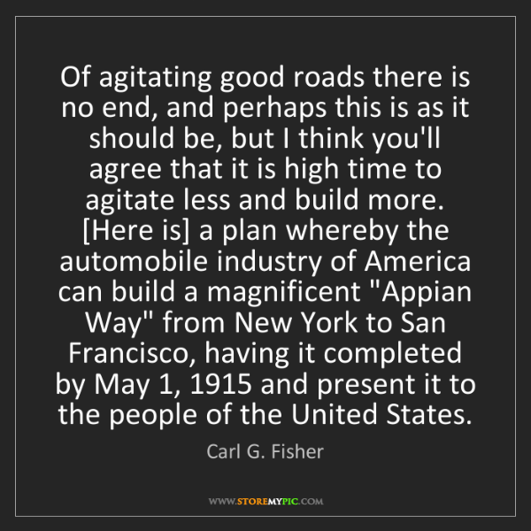 Carl G. Fisher: Of agitating good roads there is no end, and perhaps...