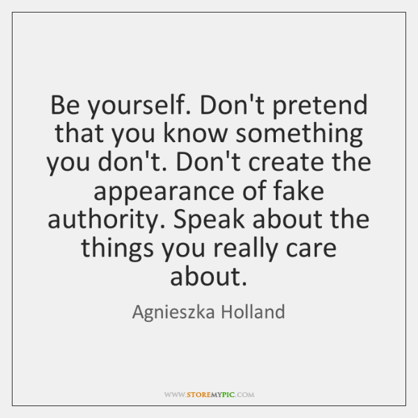 Be yourself. Don't pretend that you know something you don't. Don't create ...
