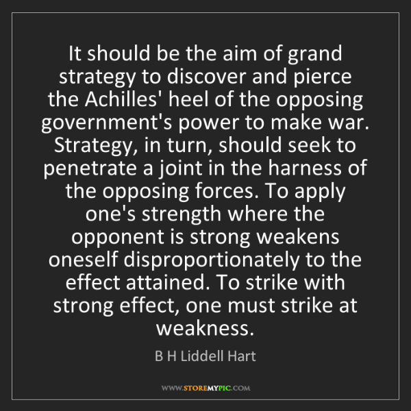 B H Liddell Hart: It should be the aim of grand strategy to discover and...