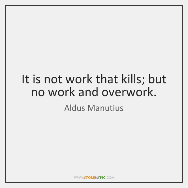 It is not work that kills; but no work and overwork.