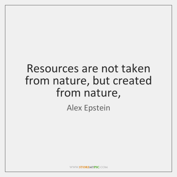 Resources are not taken from nature, but created from nature,