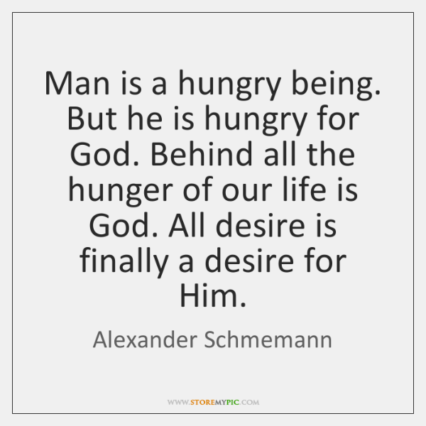 Man is a hungry being. But he is hungry for God. Behind ...