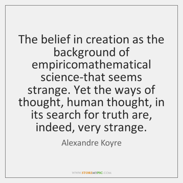 The belief in creation as the background of empiricomathematical science-that seems strange. ...