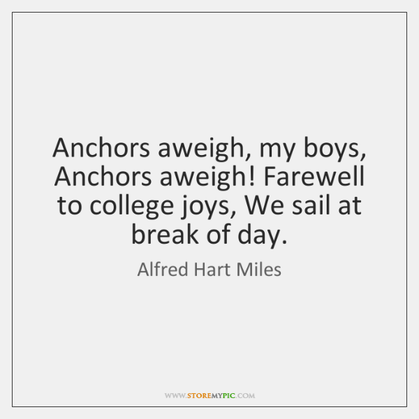 Anchors aweigh, my boys, Anchors aweigh! Farewell to college joys, We sail ...