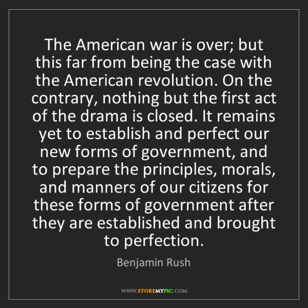 Benjamin Rush: The American war is over; but this far from being the...