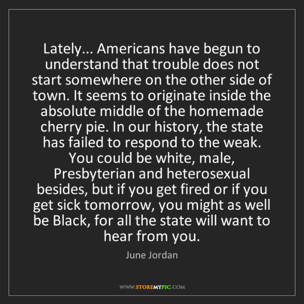 June Jordan: Lately... Americans have begun to understand that trouble...