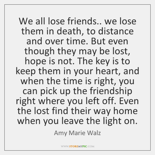 We all lose friends.. we lose them in death, to distance and ...