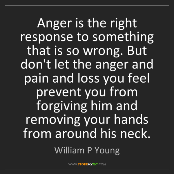 William P Young: Anger is the right response to something that is so wrong....