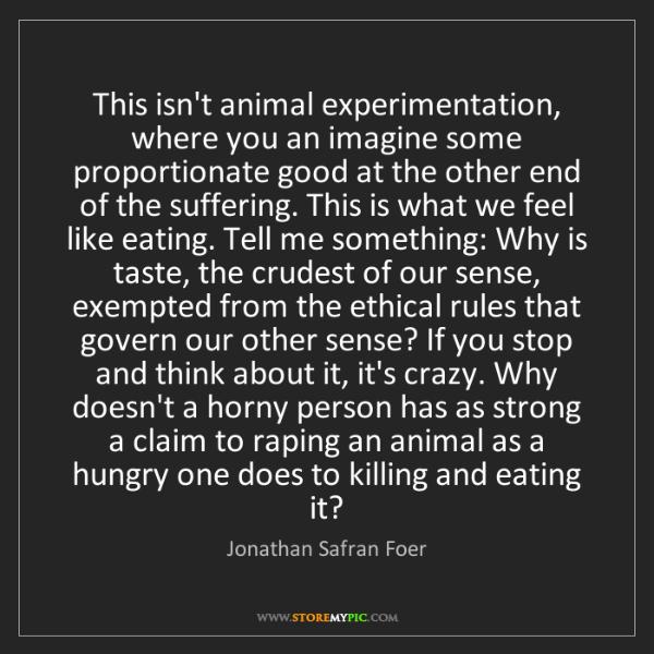 Jonathan Safran Foer: This isn't animal experimentation, where you an imagine...