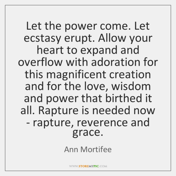 Let the power come. Let ecstasy erupt. Allow your heart to expand ...