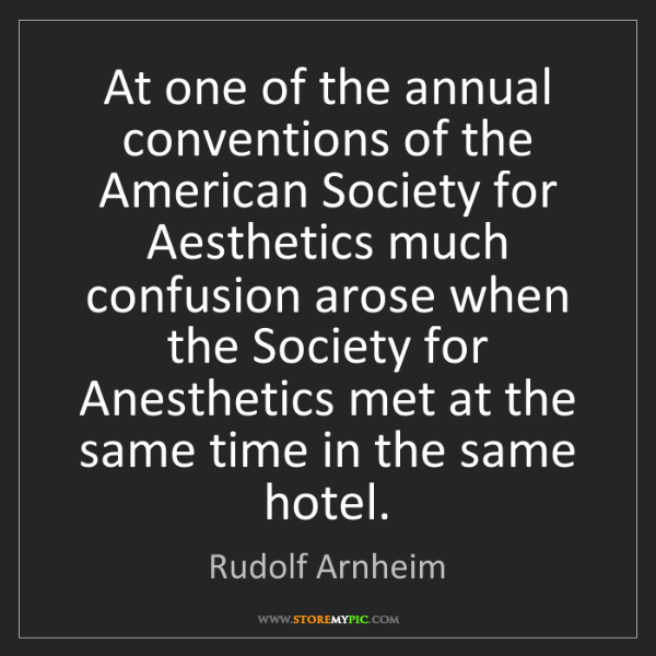 Rudolf Arnheim: At one of the annual conventions of the American Society...