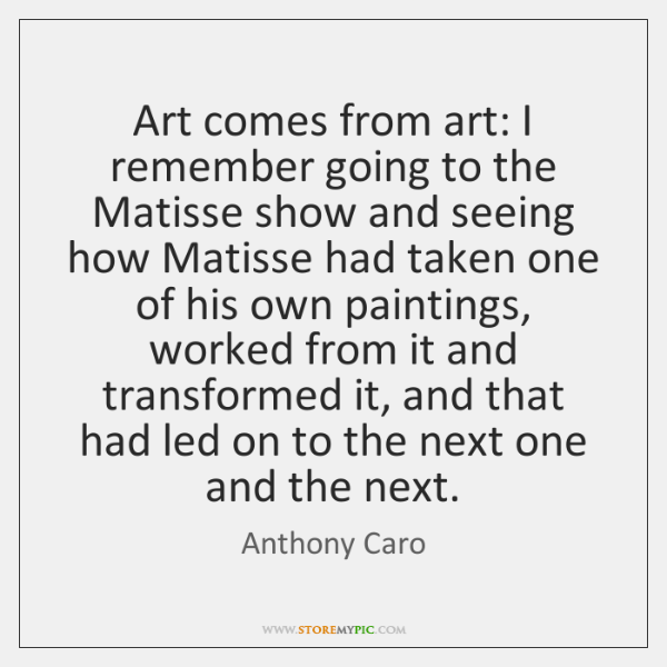 Art comes from art: I remember going to the Matisse show and ...