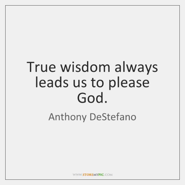 True wisdom always leads us to please God.
