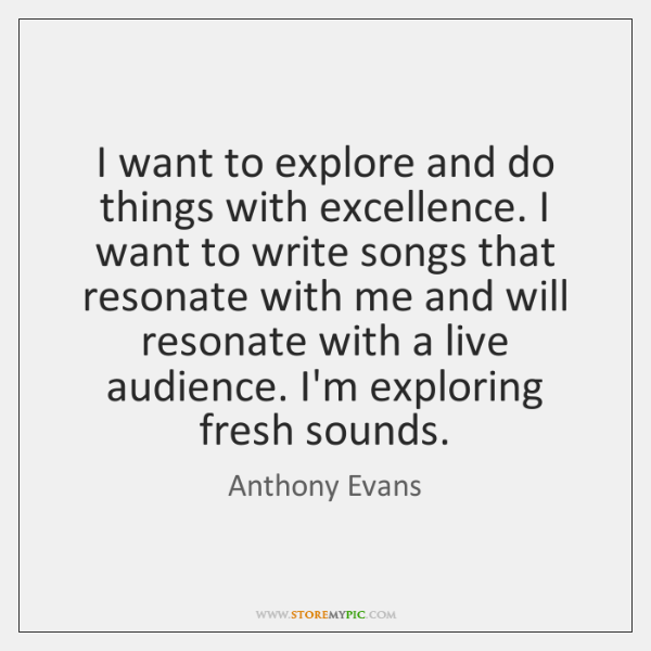 I want to explore and do things with excellence. I want to ...