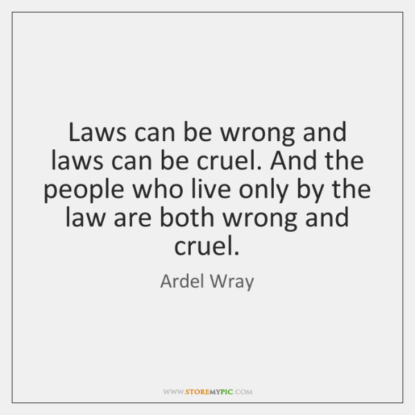Laws can be wrong and laws can be cruel. And the people ...