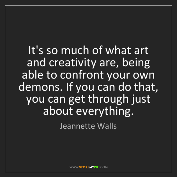 Jeannette Walls: It's so much of what art and creativity are, being able...