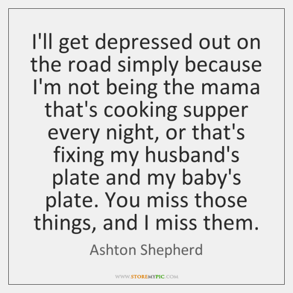I'll get depressed out on the road simply because I'm not being ...