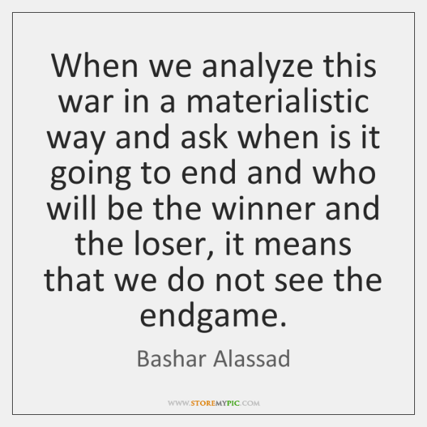 When we analyze this war in a materialistic way and ask when ...