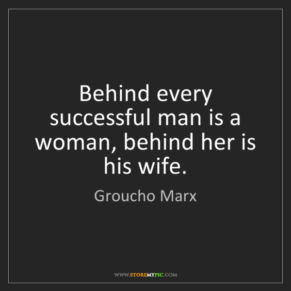 Groucho Marx: Behind every successful man is a woman, behind her is...