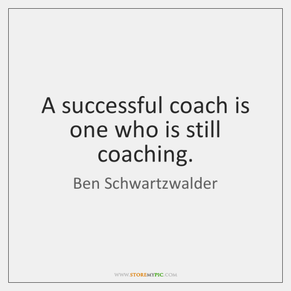 A successful coach is one who is still coaching.