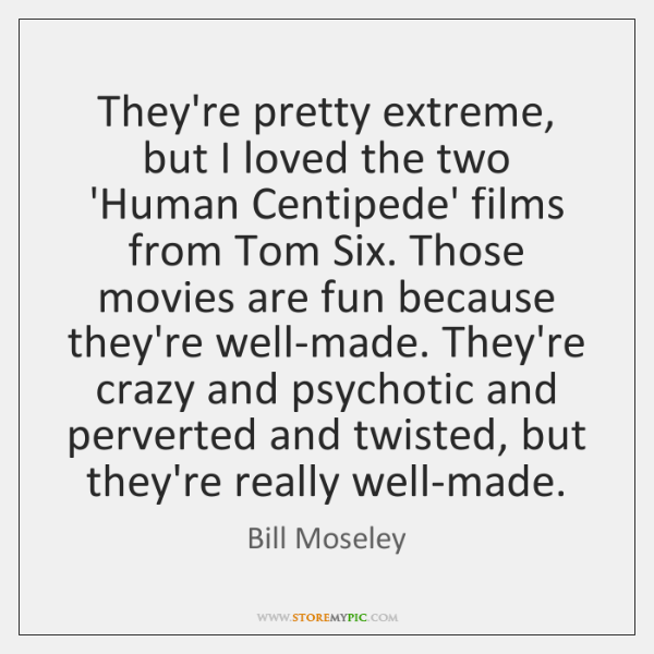 They're pretty extreme, but I loved the two 'Human Centipede' films from ...
