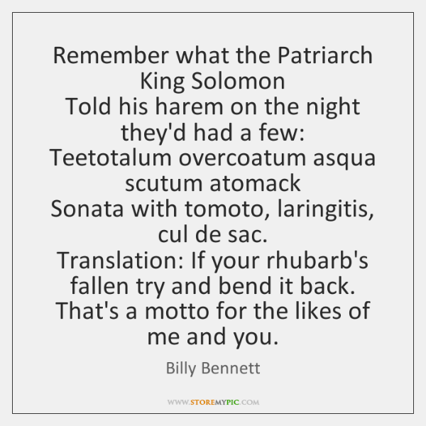 Remember what the Patriarch King Solomon   Told his harem on the night ...