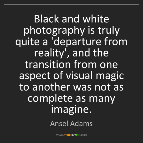 Ansel Adams: Black and white photography is truly quite a 'departure...